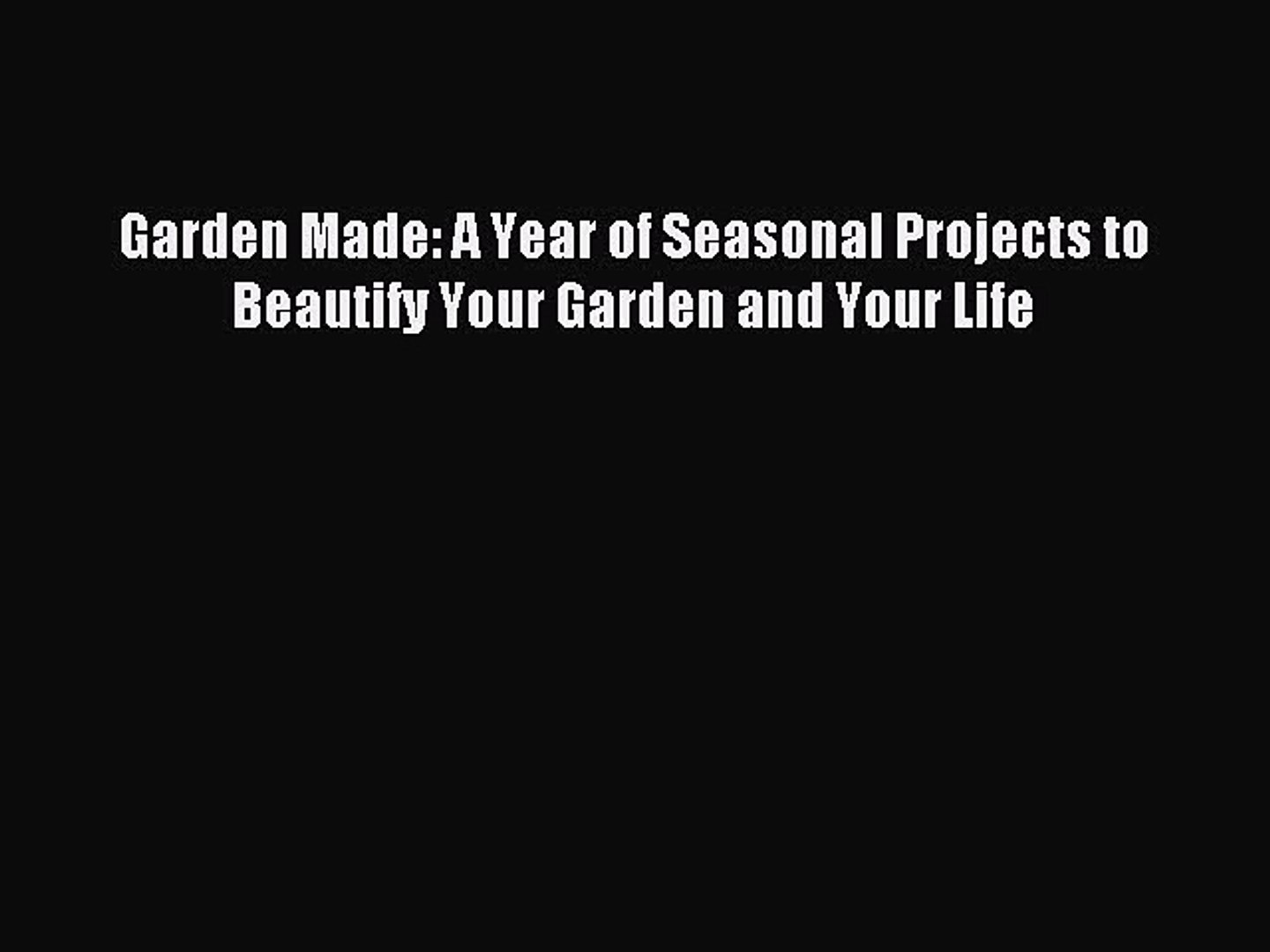 Read Garden Made: A Year of Seasonal Projects to Beautify Your Garden and Your Life Ebook Free