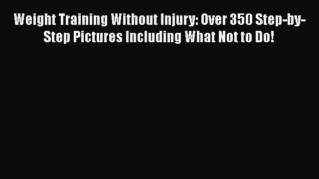 Download Weight Training Without Injury: Over 350 Step-by-Step Pictures Including What Not