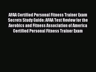 Read AFAA Certified Personal Fitness Trainer Exam Secrets Study Guide: AFAA Test Review for