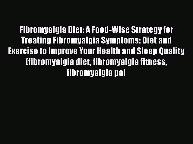 Read Fibromyalgia Diet: A Food-Wise Strategy for Treating Fibromyalgia Symptoms: Diet and Exercise