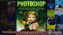 Photoshop Absolute Beginners Guide To Mastering Photoshop And Creating World Class Photos