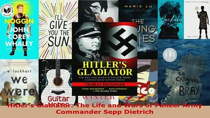Download  Hitlers Gladiator The Life and Wars of Panzer Army Commander Sepp Dietrich  Read Online