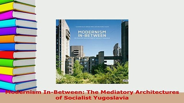 PDF  Modernism InBetween The Mediatory Architectures of Socialist Yugoslavia PDF Full Ebook
