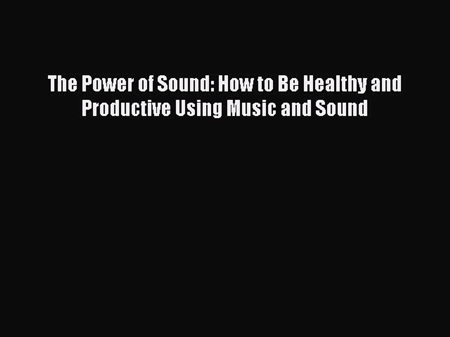 Book The Power of Sound: How to Be Healthy and Productive Using Music and Sound Read Full Ebook