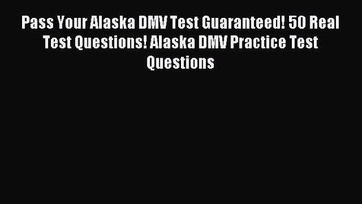 Read Pass Your Alaska DMV Test Guaranteed! 50 Real Test Questions! Alaska  DMV Practice Test