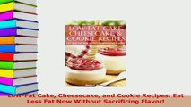 Download  LowFat Cake Cheesecake and Cookie Recipes Eat Less Fat Now Without Sacrificing Flavor Free Books