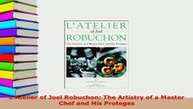 Download  LAtelier of Joel Robuchon The Artistry of a Master Chef and His Proteges Read Online