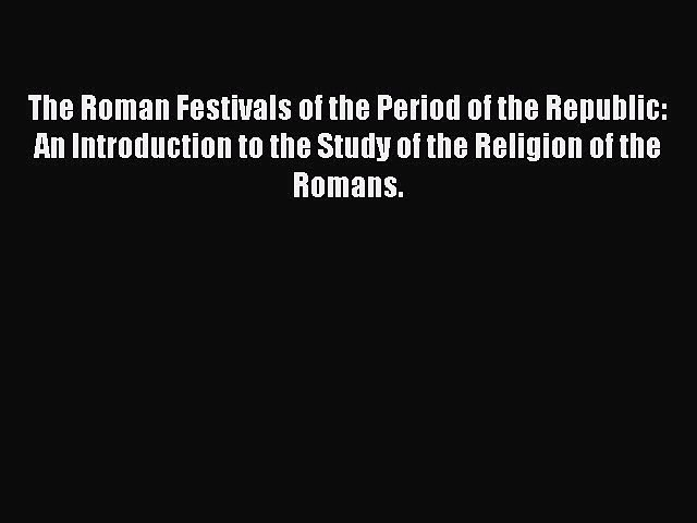 Read The Roman Festivals of the Period of the Republic: An Introduction to the Study of the