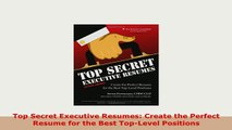 Download  Top Secret Executive Resumes Create the Perfect Resume for the Best TopLevel Positions Read Online