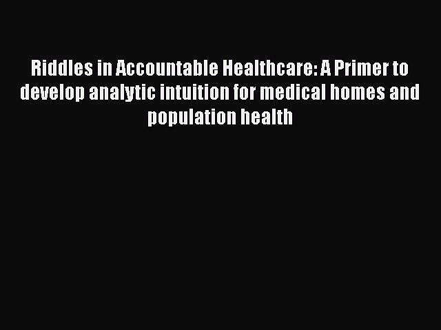 PDF Riddles in Accountable Healthcare: A Primer to develop analytic intuition for medical homes