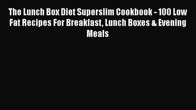 Read The Lunch Box Diet Superslim Cookbook - 100 Low Fat Recipes For Breakfast Lunch Boxes