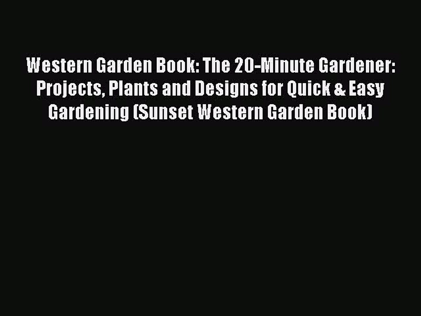 Read Western Garden Book: The 20-Minute Gardener: Projects Plants and Designs for Quick & Easy