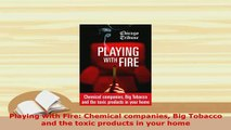 Download  Playing with Fire Chemical companies Big Tobacco and the toxic products in your home  EBook