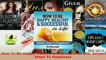 PDF  How To Be Happy Healthy  Successful In Life Simple Steps To Happiness Download Online
