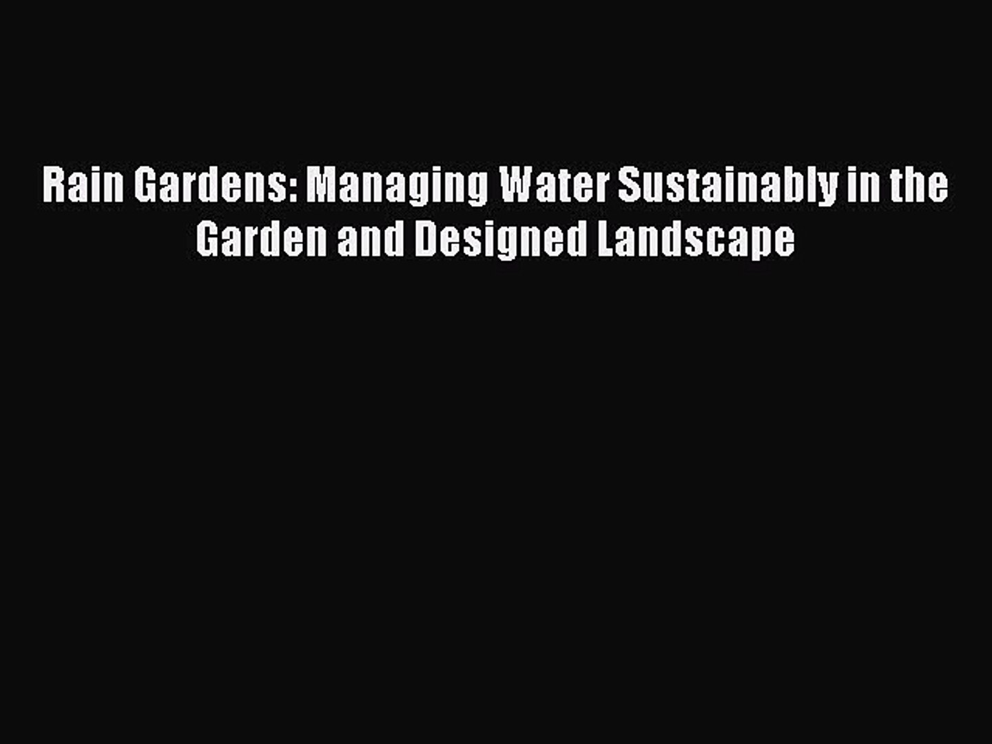 Read Rain Gardens: Managing Water Sustainably in the Garden and Designed Landscape Ebook Online