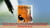 Download  So You Wanna Be A New York Actor The New York Actors Guide to The Career of Their Dreams Read Online