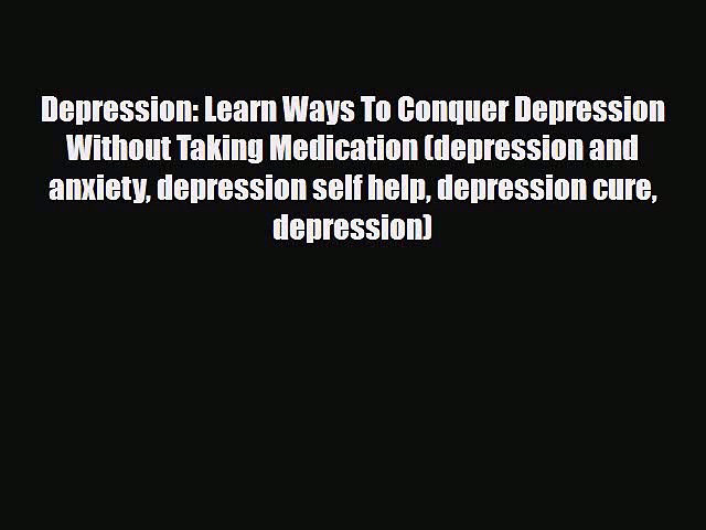 Read Depression: Learn Ways To Conquer Depression Without Taking Medication (depression and