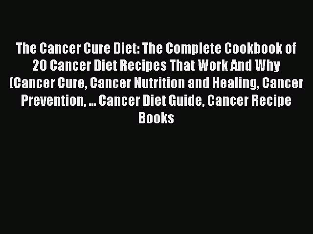 Read The Cancer Cure Diet: The Complete Cookbook of 20 Cancer Diet Recipes That Work And Why