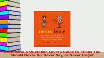 Download  Neverisms A Quotation Lovers Guide to Things You Should Never Do Never Say or Never Download Online