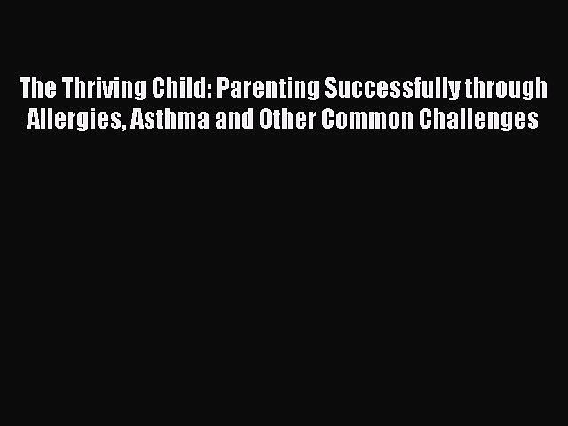 Read The Thriving Child: Parenting Successfully through Allergies Asthma and Other Common Challenges