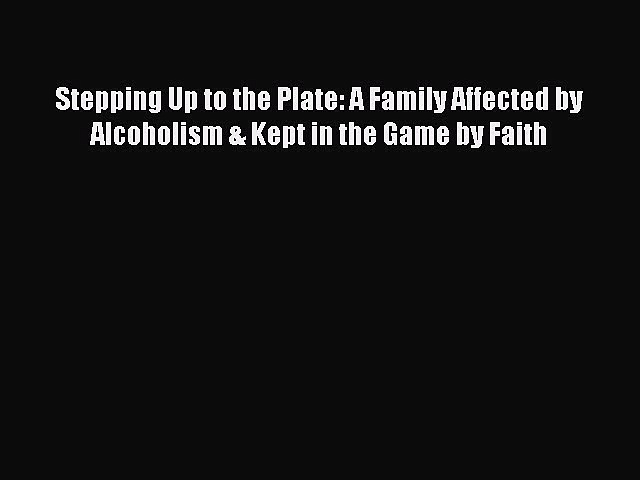 Read Stepping Up to the Plate: A Family Affected by Alcoholism & Kept in the Game by Faith
