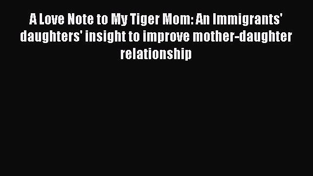 Read A Love Note to My Tiger Mom: An Immigrants' daughters' insight to improve mother-daughter