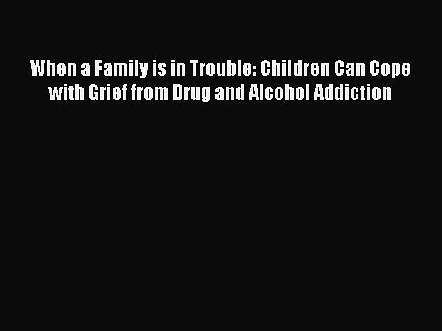 Download When a Family is in Trouble: Children Can Cope with Grief from Drug and Alcohol Addiction