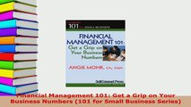 Download  Financial Management 101 Get a Grip on Your Business Numbers 101 for Small Business  EBook