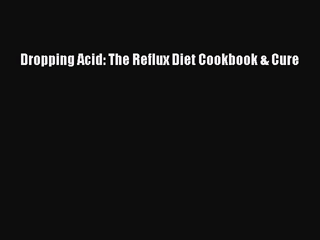 Read Dropping Acid: The Reflux Diet Cookbook & Cure Ebook Free
