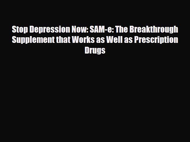 Download Stop Depression Now: SAM-e: The Breakthrough Supplement that Works as Well as Prescription