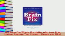 PDF  The Brain Fix Whats the Matter with Your Gray Matter Improve Your Memory Moods and Mind Read Online