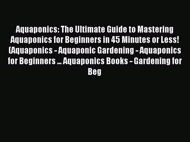 Read Aquaponics: The Ultimate Guide to Mastering Aquaponics for Beginners in 45 Minutes or