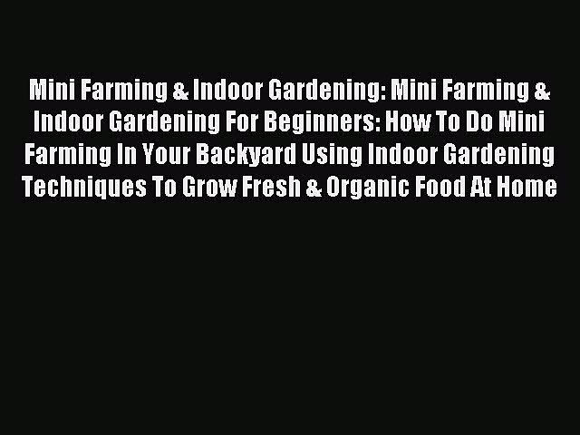 Read Mini Farming & Indoor Gardening: Mini Farming & Indoor Gardening For Beginners: How To