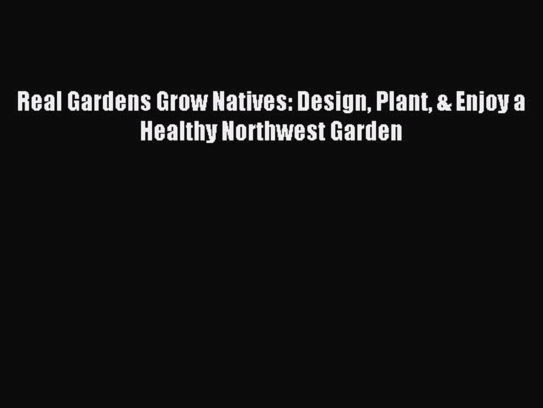 Read Real Gardens Grow Natives: Design Plant & Enjoy a Healthy Northwest Garden Ebook Free