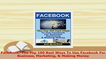 Read  FaceBook The Top 100 Best Ways To Use Facebook For Business Marketing  Making Money Ebook Free