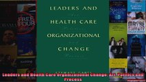 Leaders and Health Care Organizational Change Art Politics and Process