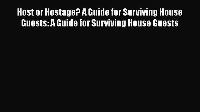 Read Host or Hostage? A Guide for Surviving House Guests: A Guide for Surviving House Guests