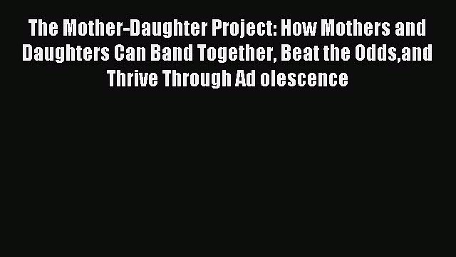 Read The Mother-Daughter Project: How Mothers and Daughters Can Band Together Beat the Oddsand