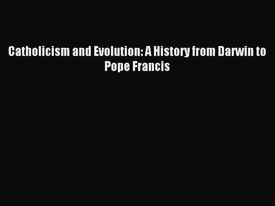 Catholicism and Evolution: A History from Darwin to Pope Francis