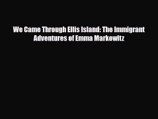 Download We Came Through Ellis Island: The Immigrant Adventures of Emma Markowitz Ebook Free
