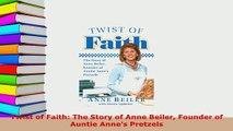 Download  Twist of Faith The Story of Anne Beiler Founder of Auntie Annes Pretzels  EBook