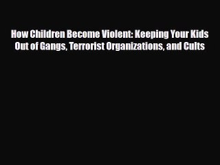 and Cults Terrorist Organizations How Children Become Violent:Keeping Your Kids Out of Gangs