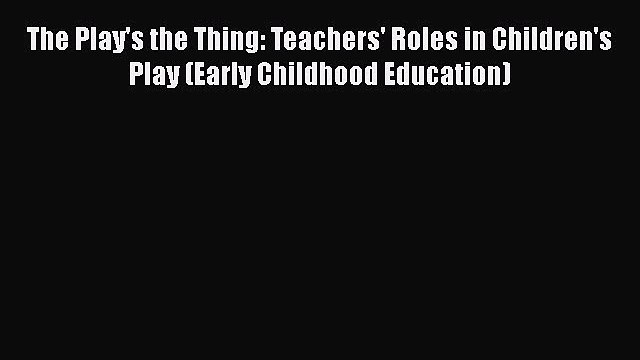 [PDF] The Play's the Thing: Teachers' Roles in Children's Play (Early Childhood Education)