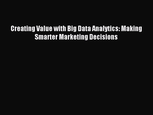 Read Creating Value with Big Data Analytics: Making Smarter Marketing Decisions Ebook Online