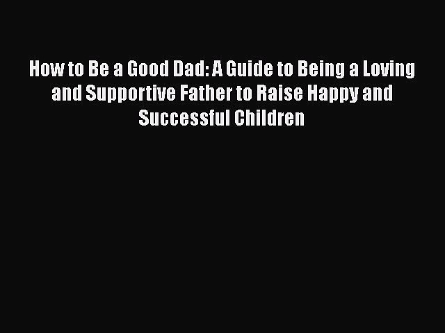 Read How to Be a Good Dad: A Guide to Being a Loving and Supportive Father to Raise Happy and
