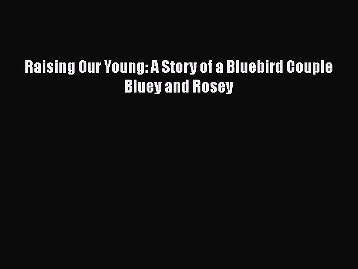 [PDF] Raising Our Young: A Story of a Bluebird Couple Bluey and Rosey [Download] Full Ebook