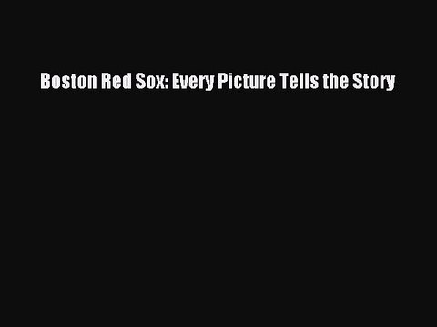 FREE PDF Boston Red Sox: Every Picture Tells the Story READ ONLINE