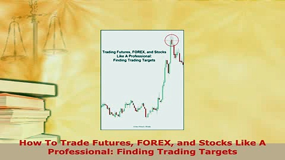 PDF  How To Trade Futures FOREX and Stocks Like A Professional Finding Trading Targets Read Online