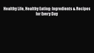 Read Healthy Life Healthy Eating: Ingredients & Recipes for Every Day Ebook Free