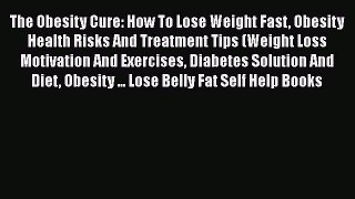 Read The Obesity Cure: How To Lose Weight Fast Obesity Health Risks And Treatment Tips (Weight